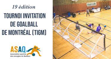 À gauche: 19e édition du édition du Tournoi Invitation de Goalball de Montréal (TIGM). Logo ASAQ. À droite: Image: Plan général du terrain, deux équipes en train de jouer une partie.