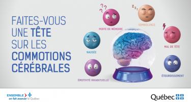 Bandeau : Faites-vous une tête sur les commotions cérébrales : Émotivité inhabituelle, nausée, perte de mémoire, somnolence, mal de tête, étourdissement. /Logo Ensemble on fait avancer le Québec. Logo Gouvernement du Québec.